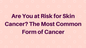 Are You at Risk for Skin Cancer? The Most Common Form of Cancer