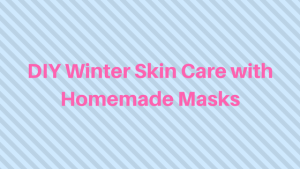 DIY Winter Skin Care with Homemade Masks