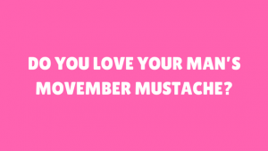 Do You Love Your Man's Movember Mustache