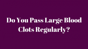 Do You Pass Large Blood Clots Regularly