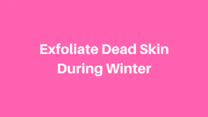 Exfoliate Dead Skin During Winter