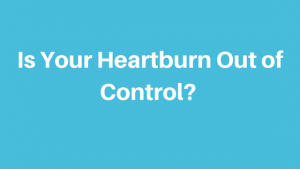 Is Your Heartburn Out of Control