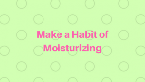 Make a Habit of Moisturizing