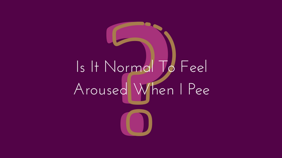 Is It Normal To Feel Aroused When I Pee