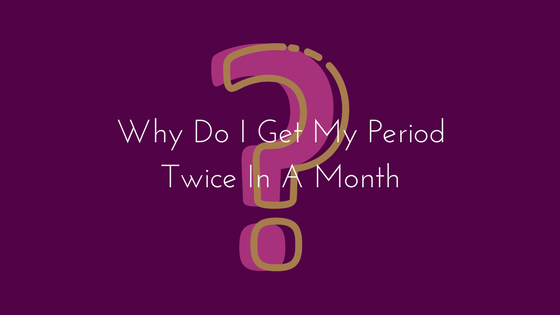 Why Do I Get My Period Twice In A Month