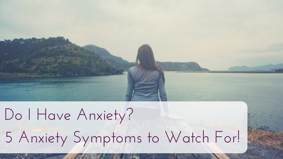 Do I Have Anxiety? 5 Anxiety Symptoms