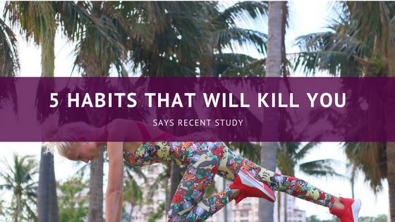 5 Habits That Will Kill You