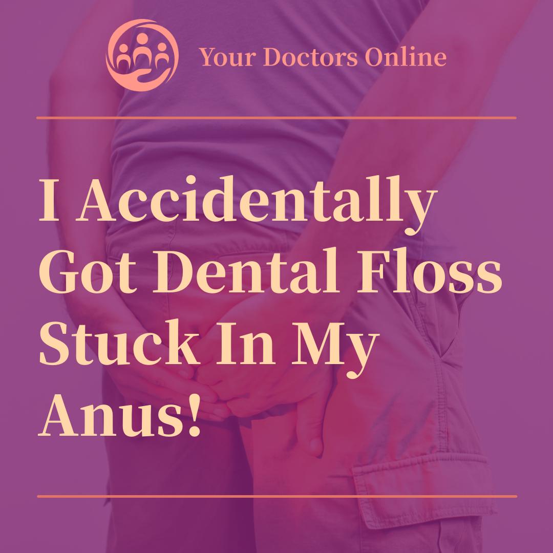 I Accidentally Got Dental Floss Stuck In My Anus!