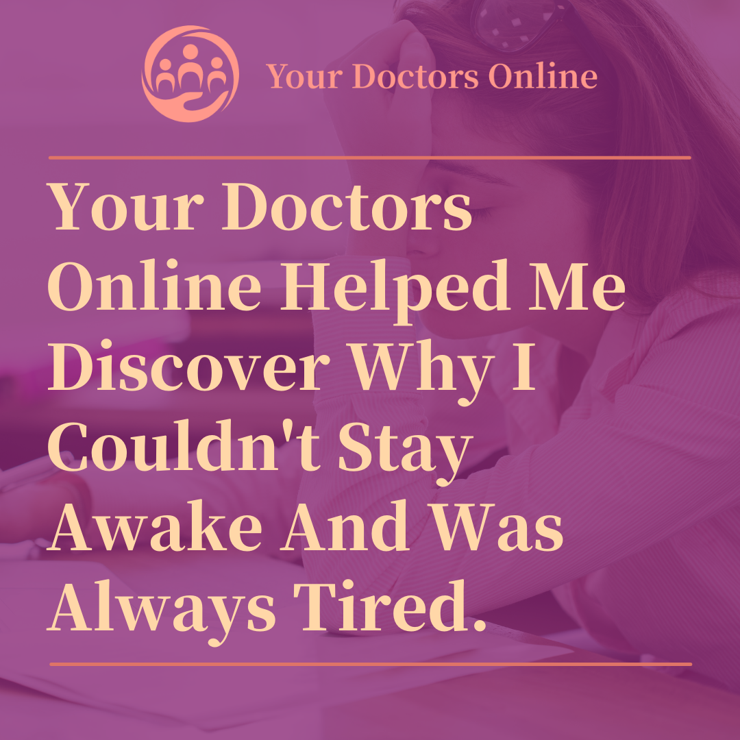 Your Doctors Online Helped Me Discover Why I Couldn't Stay Awake And Was Always Tired.