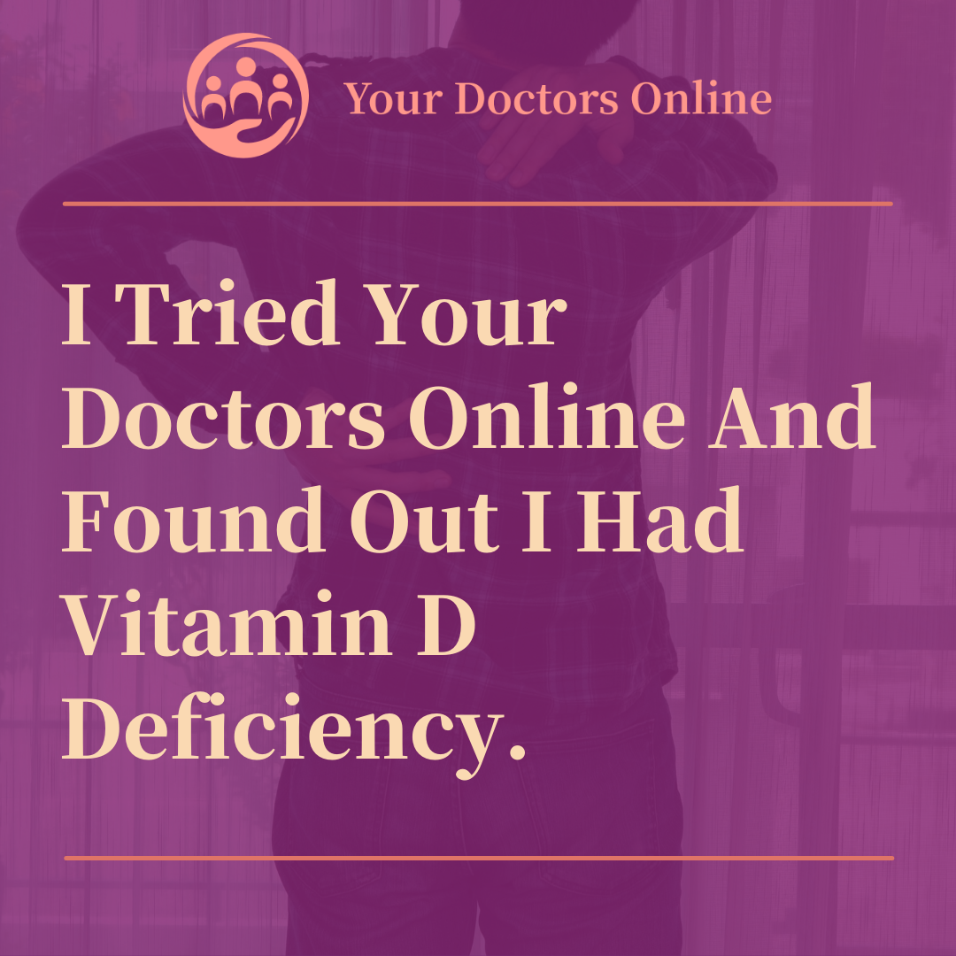 I Tried Your Doctors Online And Found Out I Had Vitamin D Deficiency.